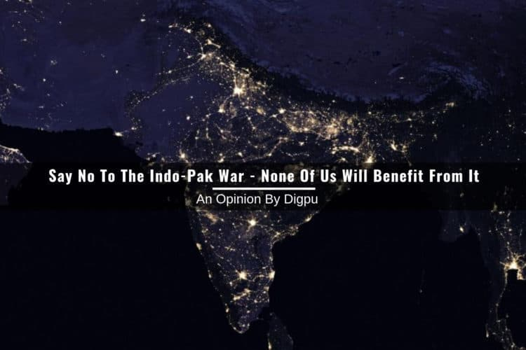 Say No To The Indo-Pak War - None Of Us Will Benefit From It