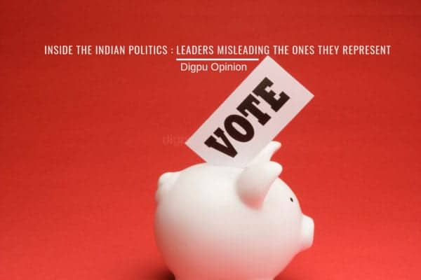 Inside The Indian Politics : Leaders Misleading The Ones They Represent - Digpu Opinion